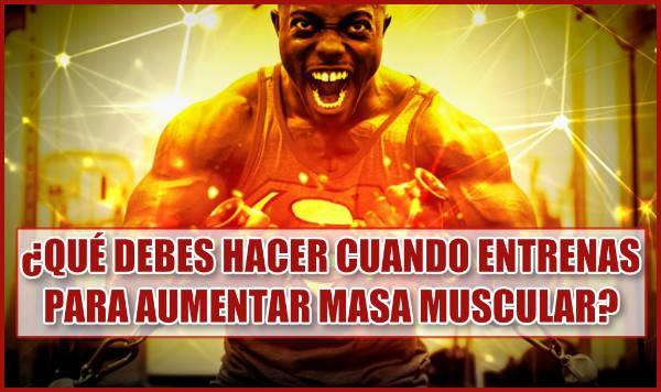 ¿Qué debes hacer cuando entrenas para Aumentar Masa Muscular?